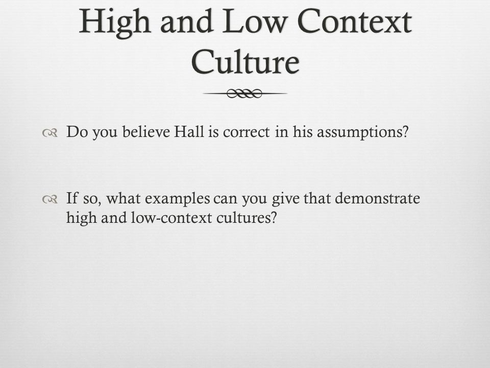 High and Low Context Culture  Do you believe Hall is correct in his assumptions.