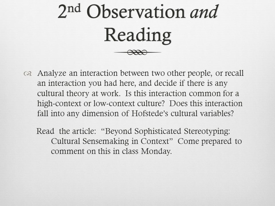 2 nd Observation and Reading  Analyze an interaction between two other people, or recall an interaction you had here, and decide if there is any cultural theory at work.