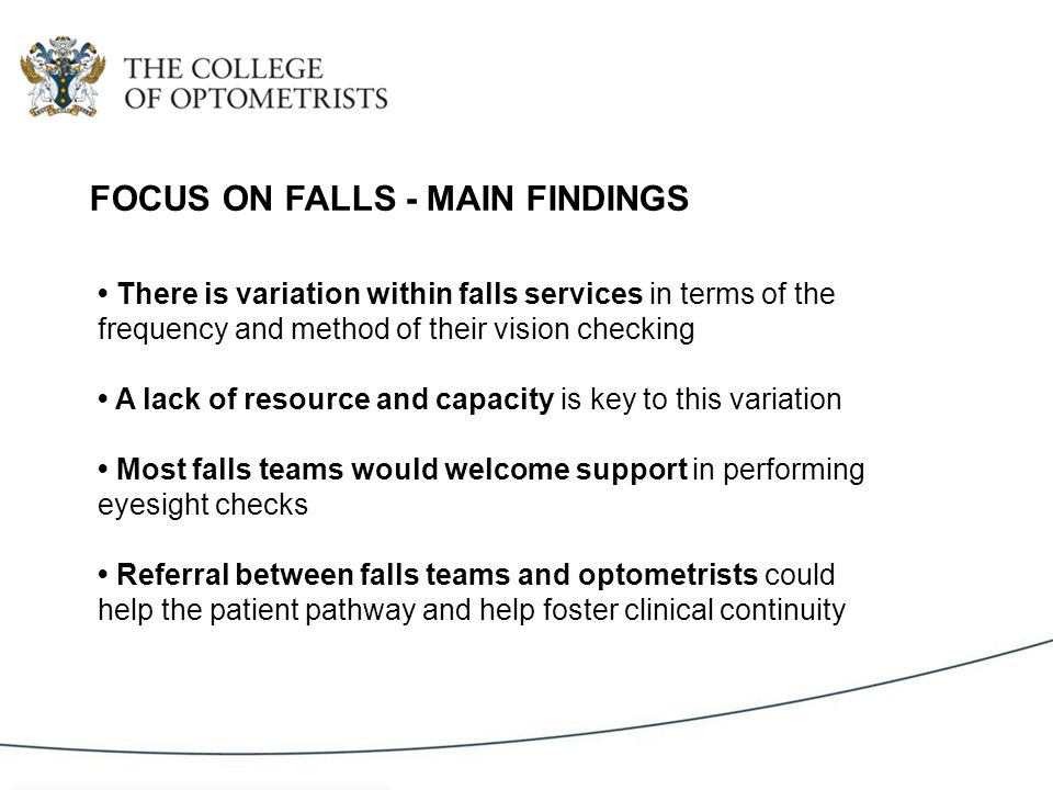 There is variation within falls services in terms of the frequency and method of their vision checking A lack of resource and capacity is key to this variation Most falls teams would welcome support in performing eyesight checks Referral between falls teams and optometrists could help the patient pathway and help foster clinical continuity FOCUS ON FALLS - MAIN FINDINGS