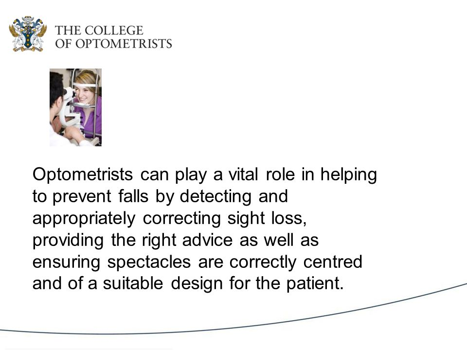 Optometrists can play a vital role in helping to prevent falls by detecting and appropriately correcting sight loss, providing the right advice as well as ensuring spectacles are correctly centred and of a suitable design for the patient.