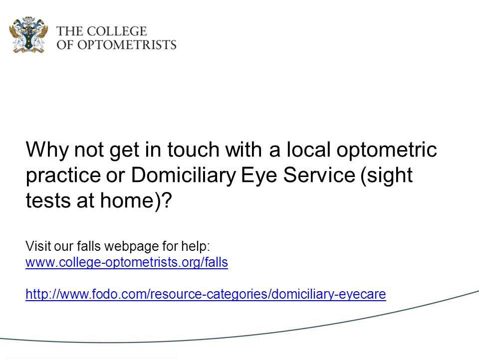 Why not get in touch with a local optometric practice or Domiciliary Eye Service (sight tests at home).