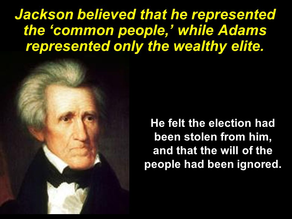 Jackson believed that he represented the 'common people,' while Adams represented only the wealthy elite.