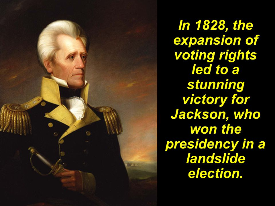 In 1828, the expansion of voting rights led to a stunning victory for Jackson, who won the presidency in a landslide election.