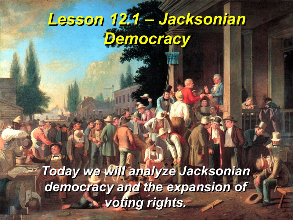 Lesson 12.1 – Jacksonian Democracy Today we will analyze Jacksonian democracy and the expansion of voting rights.