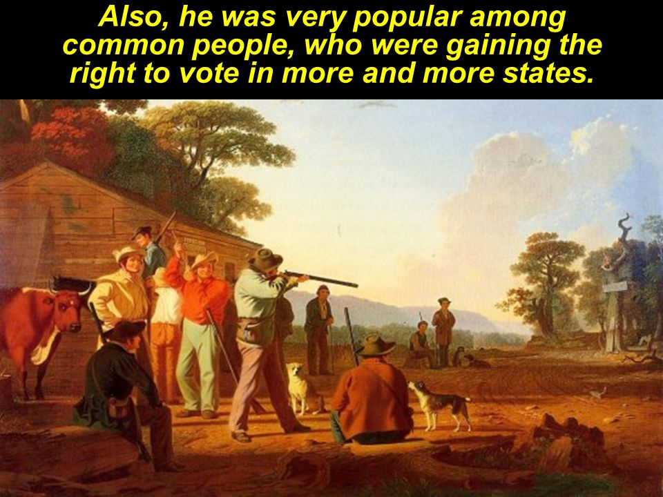 Also, he was very popular among common people, who were gaining the right to vote in more and more states.
