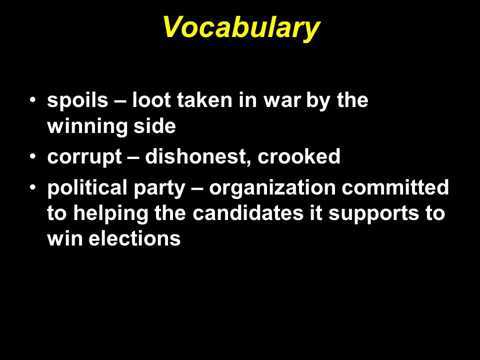 Vocabulary spoils – loot taken in war by the winning side corrupt – dishonest, crooked political party – organization committed to helping the candidates it supports to win elections