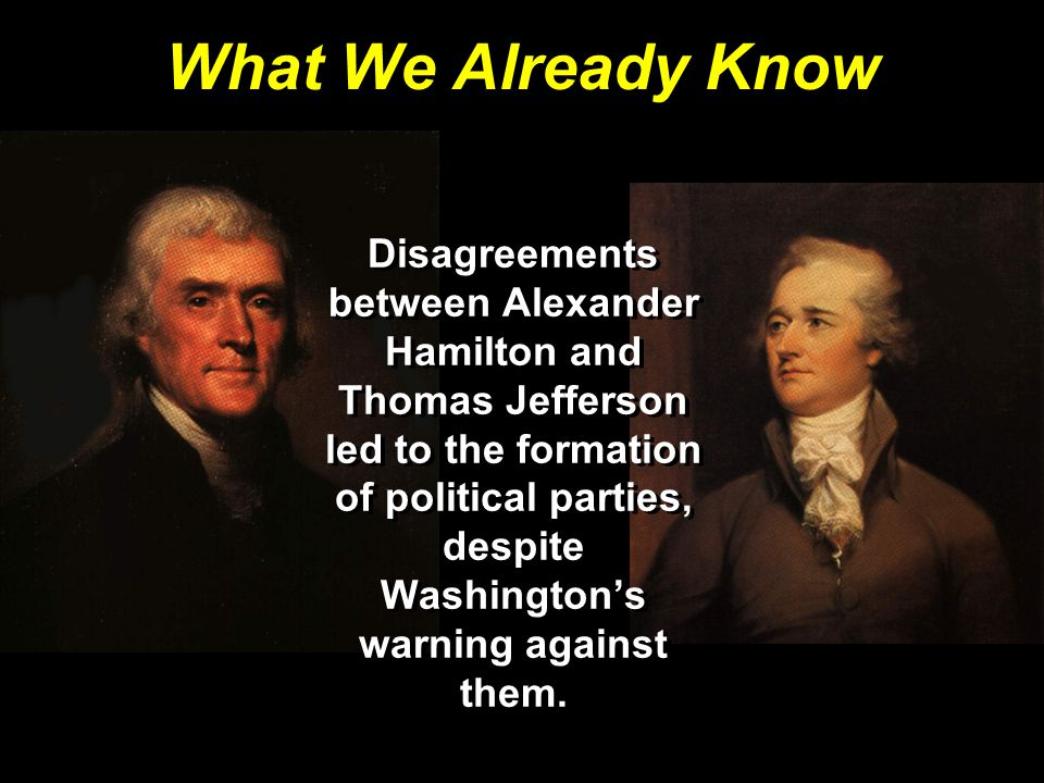 What We Already Know Disagreements between Alexander Hamilton and Thomas Jefferson led to the formation of political parties, despite Washington's warning against them.