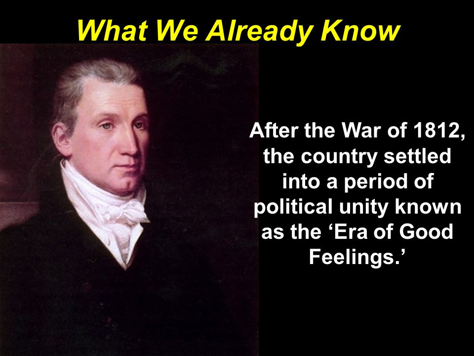 What We Already Know After the War of 1812, the country settled into a period of political unity known as the 'Era of Good Feelings.'