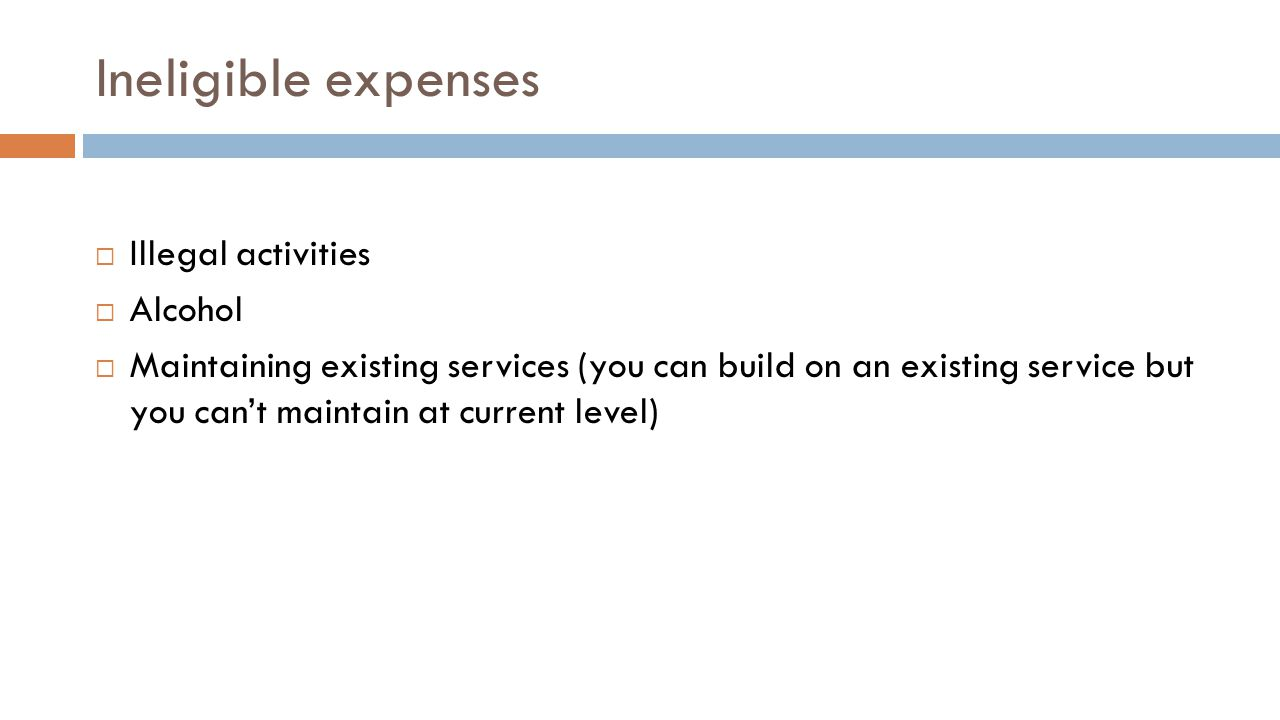 Ineligible expenses  Illegal activities  Alcohol  Maintaining existing services (you can build on an existing service but you can't maintain at current level)