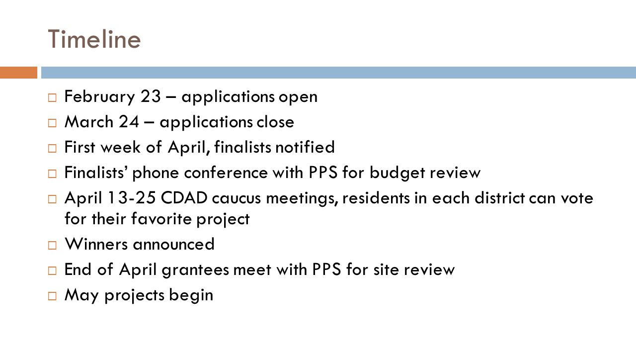 Timeline  February 23 – applications open  March 24 – applications close  First week of April, finalists notified  Finalists' phone conference with PPS for budget review  April 13-25 CDAD caucus meetings, residents in each district can vote for their favorite project  Winners announced  End of April grantees meet with PPS for site review  May projects begin