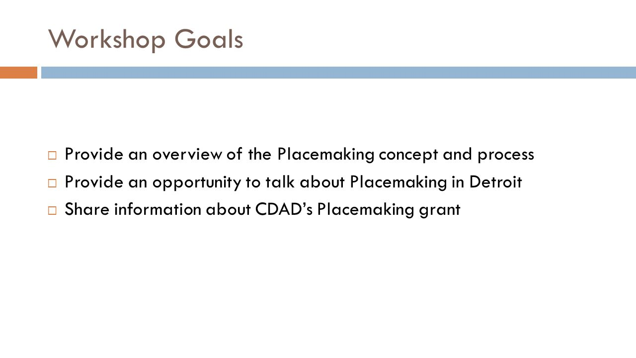 Workshop Goals  Provide an overview of the Placemaking concept and process  Provide an opportunity to talk about Placemaking in Detroit  Share information about CDAD's Placemaking grant