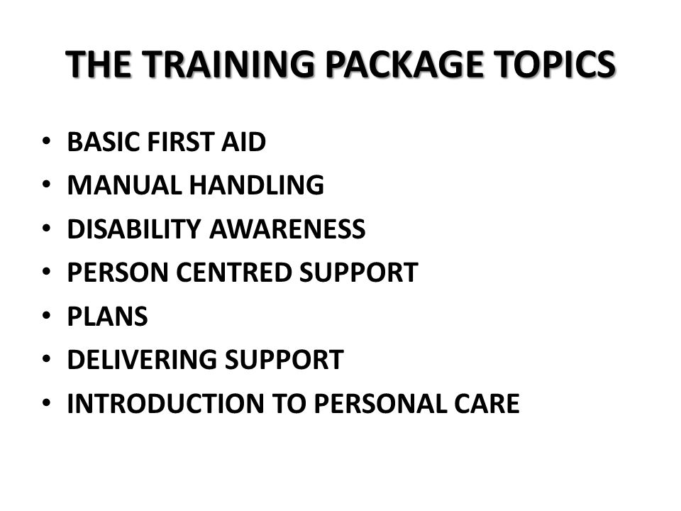 THE TRAINING PACKAGE TOPICS BASIC FIRST AID MANUAL HANDLING DISABILITY AWARENESS PERSON CENTRED SUPPORT PLANS DELIVERING SUPPORT INTRODUCTION TO PERSONAL CARE