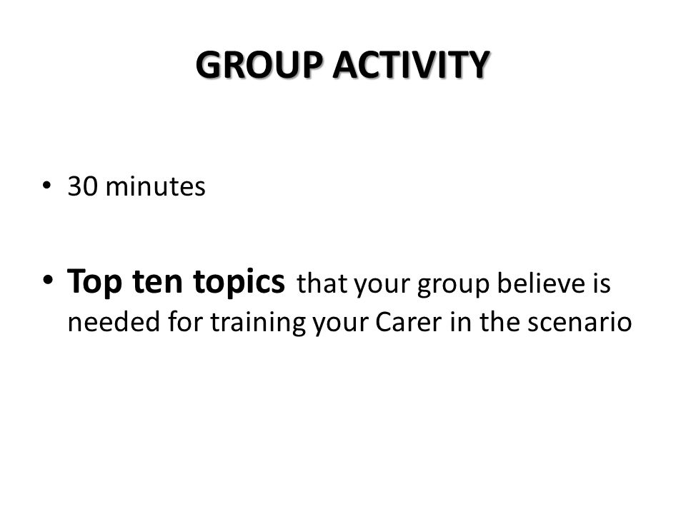 GROUP ACTIVITY 30 minutes Top ten topics that your group believe is needed for training your Carer in the scenario