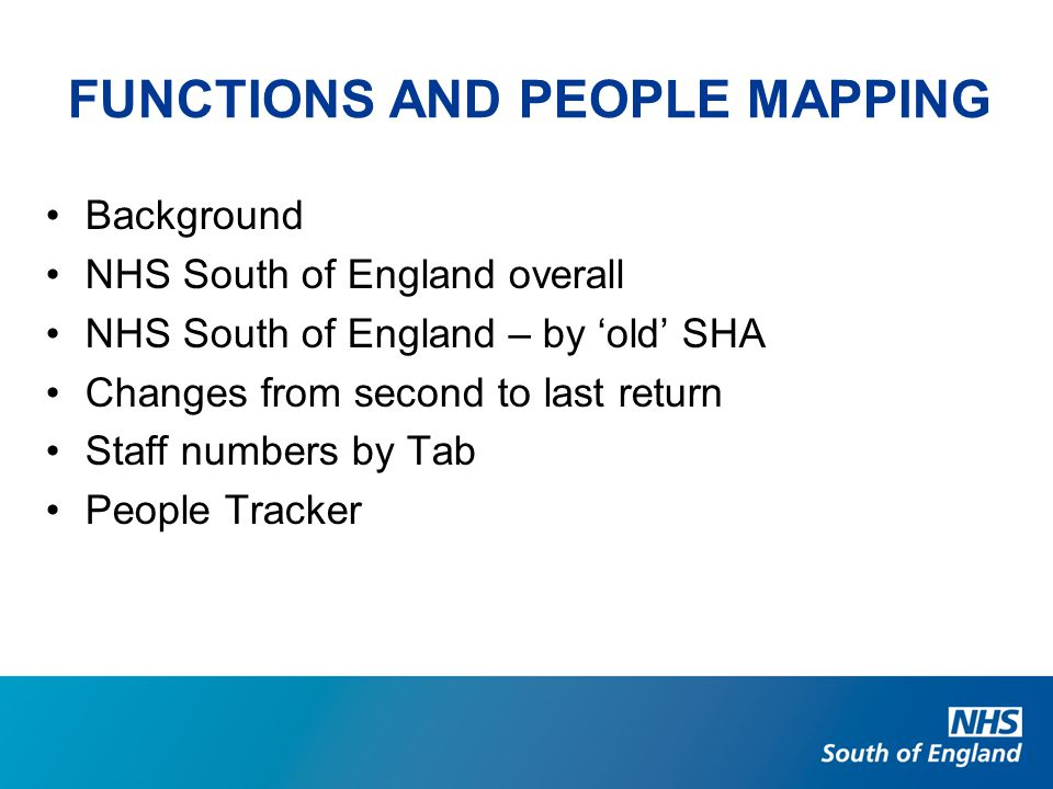 FUNCTIONS AND PEOPLE MAPPING Background NHS South of England overall NHS South of England – by 'old' SHA Changes from second to last return Staff numbers by Tab People Tracker
