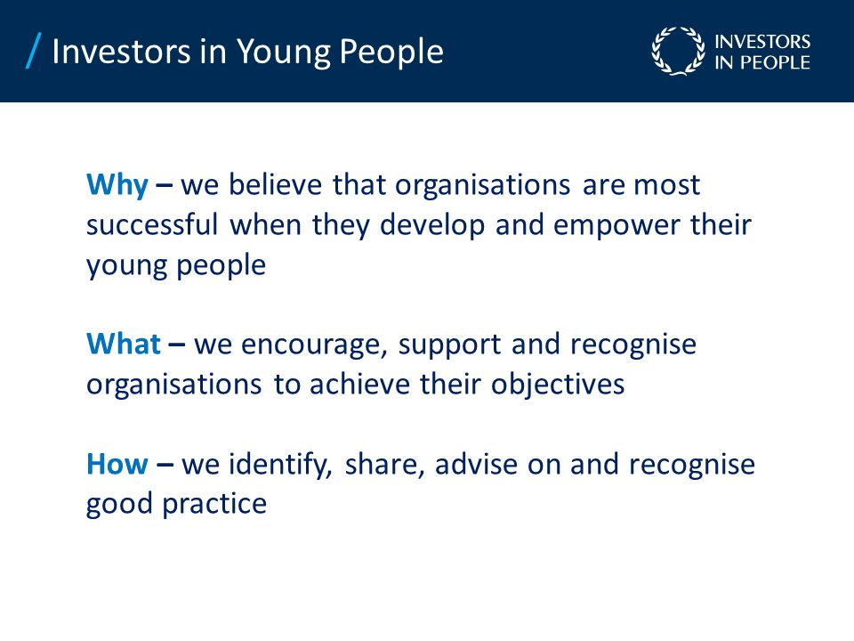 Why – we believe that organisations are most successful when they develop and empower their young people What – we encourage, support and recognise organisations to achieve their objectives How – we identify, share, advise on and recognise good practice / Investors in Young People