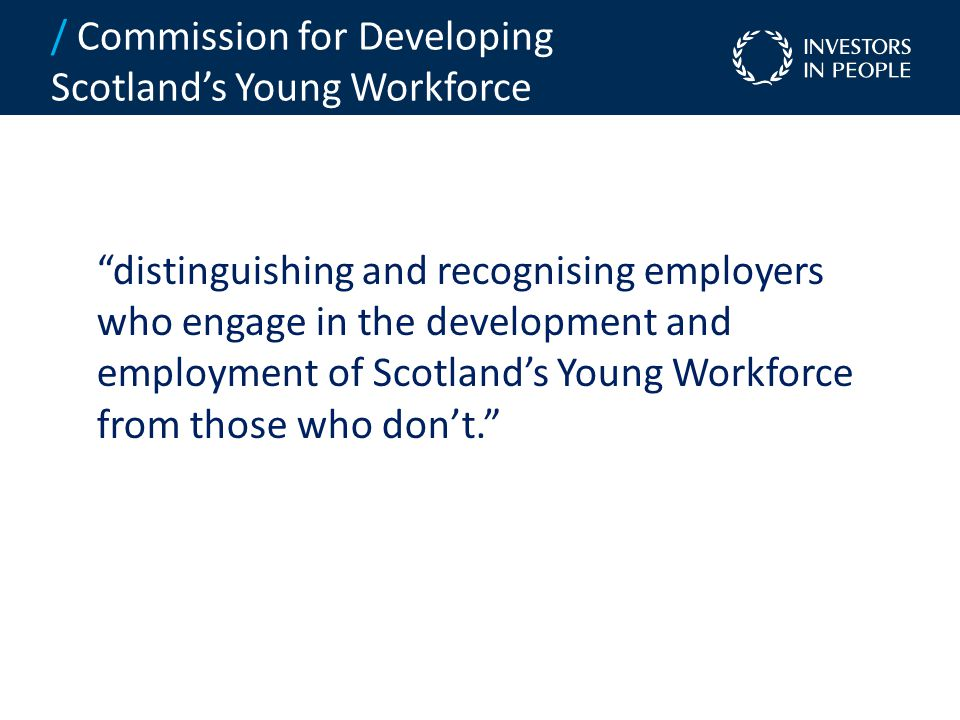 distinguishing and recognising employers who engage in the development and employment of Scotland's Young Workforce from those who don't. / Commission for Developing Scotland's Young Workforce