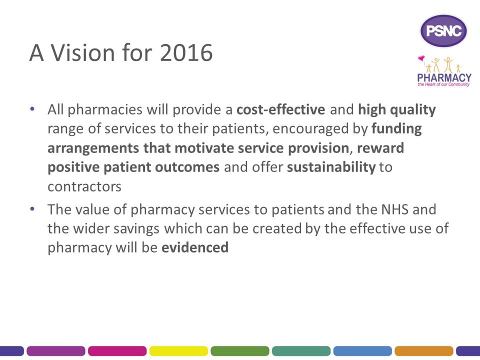 A Vision for 2016 All pharmacies will provide a cost-effective and high quality range of services to their patients, encouraged by funding arrangements that motivate service provision, reward positive patient outcomes and offer sustainability to contractors The value of pharmacy services to patients and the NHS and the wider savings which can be created by the effective use of pharmacy will be evidenced