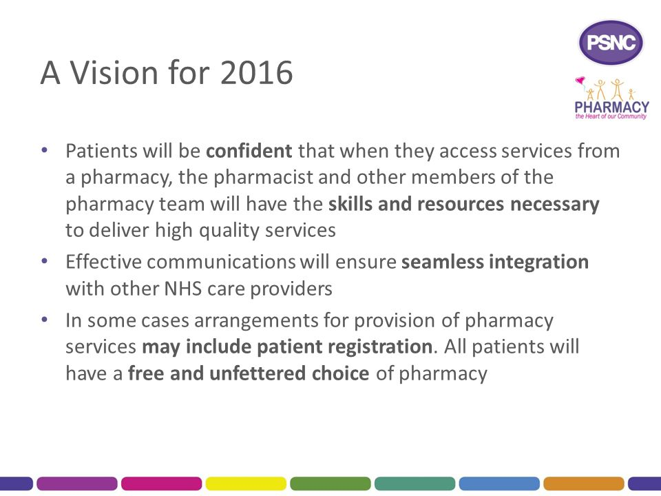 A Vision for 2016 Patients will be confident that when they access services from a pharmacy, the pharmacist and other members of the pharmacy team will have the skills and resources necessary to deliver high quality services Effective communications will ensure seamless integration with other NHS care providers In some cases arrangements for provision of pharmacy services may include patient registration.