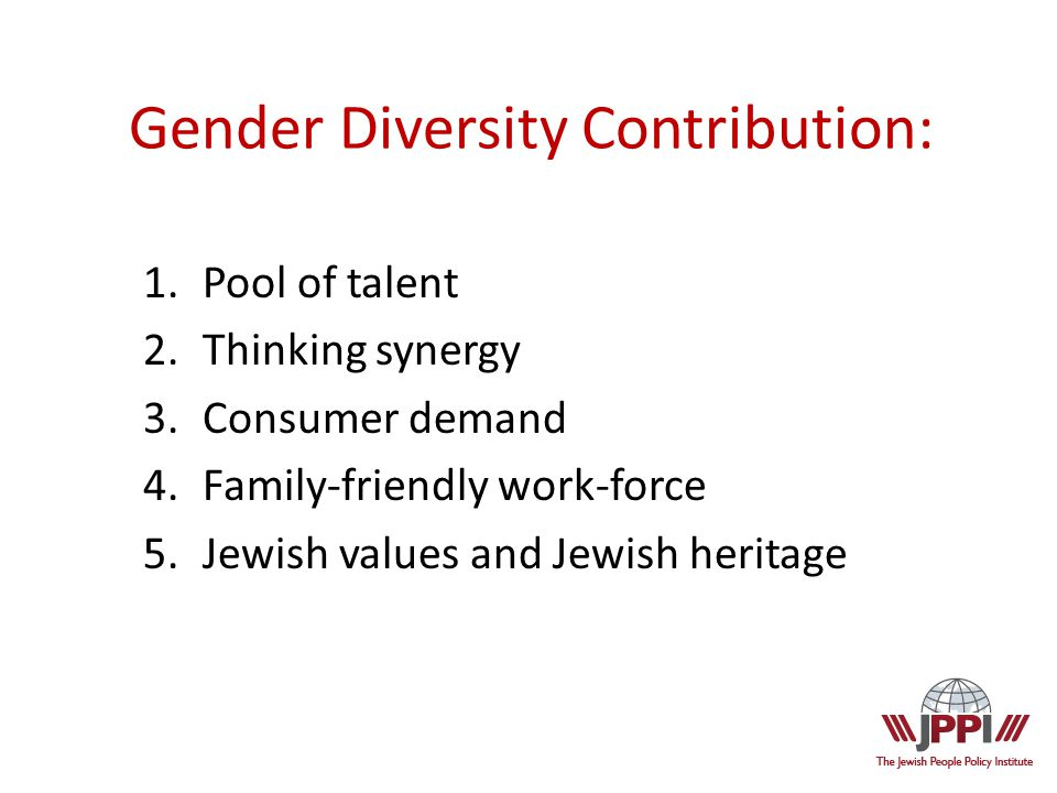 Gender Diversity Contribution: 1.Pool of talent 2.Thinking synergy 3.Consumer demand 4.Family-friendly work-force 5.Jewish values and Jewish heritage