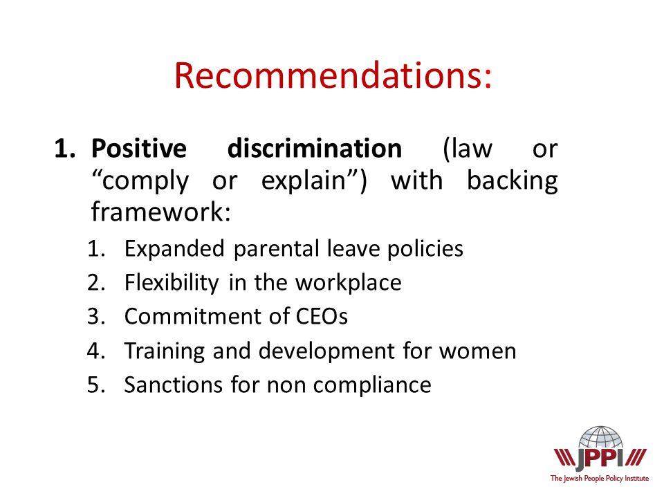 1.Positive discrimination (law or comply or explain ) with backing framework: 1.Expanded parental leave policies 2.Flexibility in the workplace 3.Commitment of CEOs 4.Training and development for women 5.Sanctions for non compliance Recommendations: