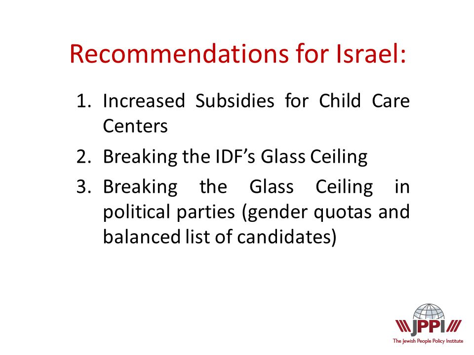 1.Increased Subsidies for Child Care Centers 2.Breaking the IDF's Glass Ceiling 3.Breaking the Glass Ceiling in political parties (gender quotas and balanced list of candidates) Recommendations for Israel: