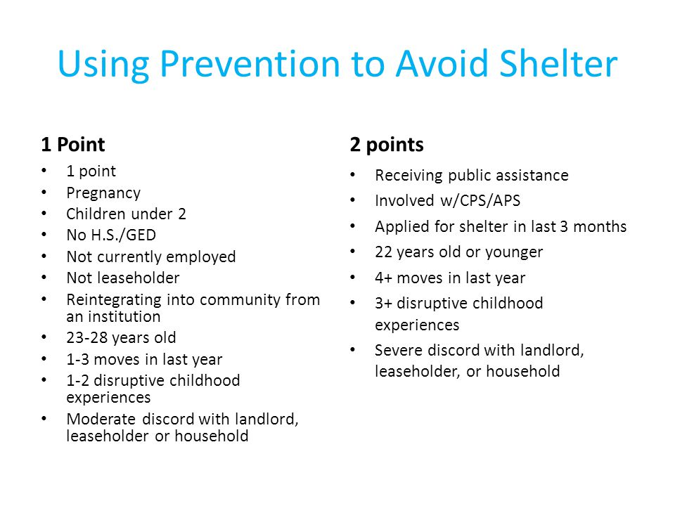 Using Prevention to Avoid Shelter 1 Point 1 point Pregnancy Children under 2 No H.S./GED Not currently employed Not leaseholder Reintegrating into community from an institution years old 1-3 moves in last year 1-2 disruptive childhood experiences Moderate discord with landlord, leaseholder or household 2 points Receiving public assistance Involved w/CPS/APS Applied for shelter in last 3 months 22 years old or younger 4+ moves in last year 3+ disruptive childhood experiences Severe discord with landlord, leaseholder, or household