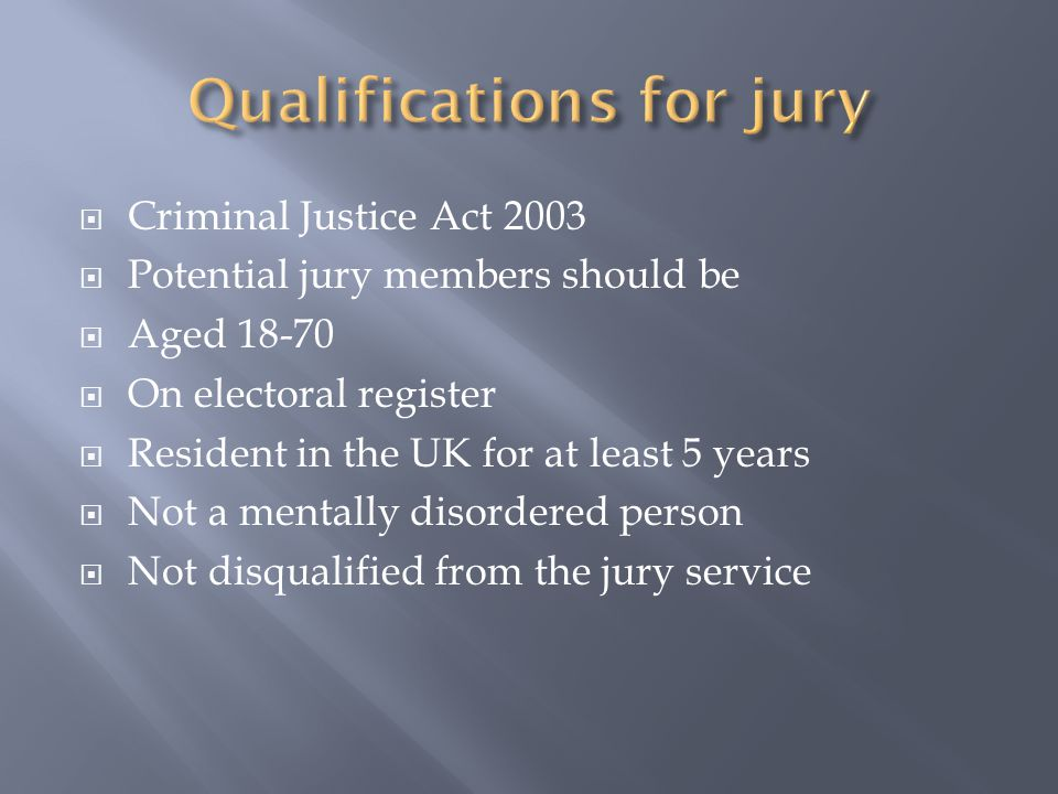  Criminal Justice Act 2003  Potential jury members should be  Aged 18-70  On electoral register  Resident in the UK for at least 5 years  Not a mentally disordered person  Not disqualified from the jury service