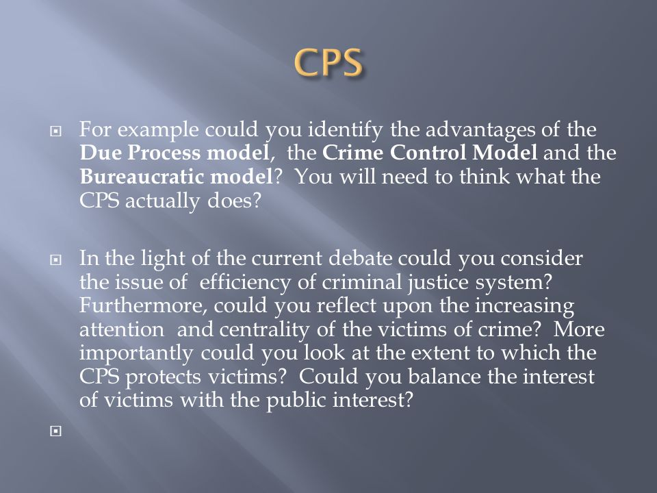  For example could you identify the advantages of the Due Process model, the Crime Control Model and the Bureaucratic model .