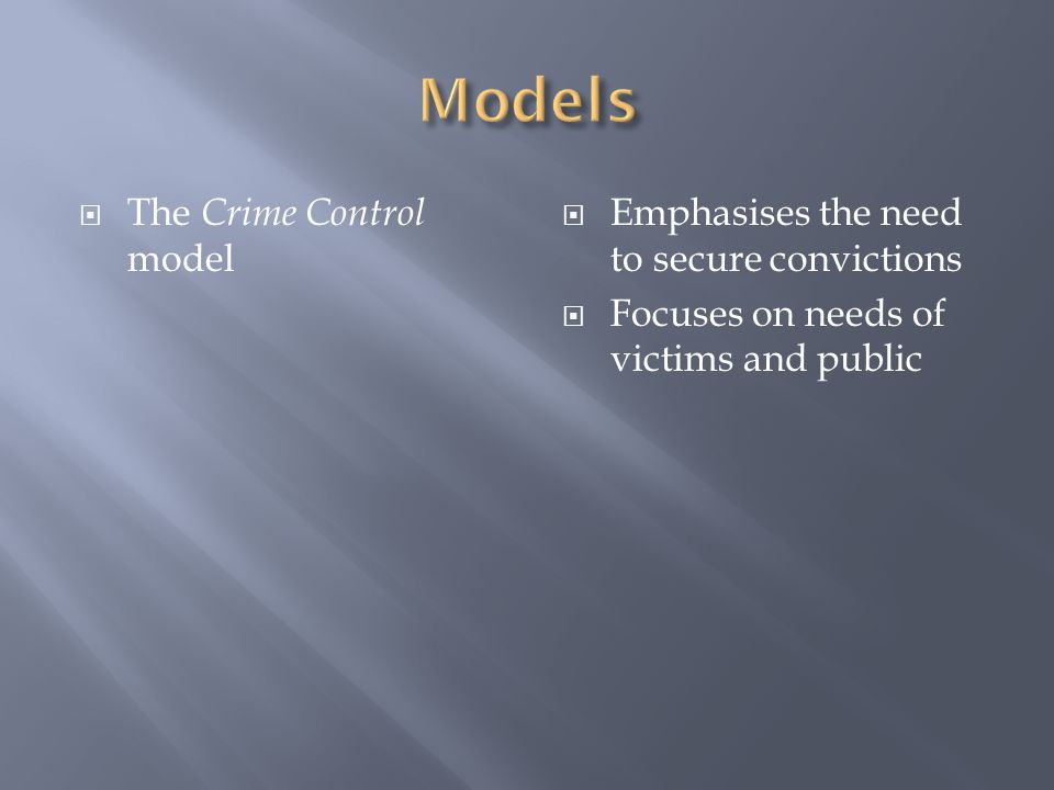  The Crime Control model  Emphasises the need to secure convictions  Focuses on needs of victims and public