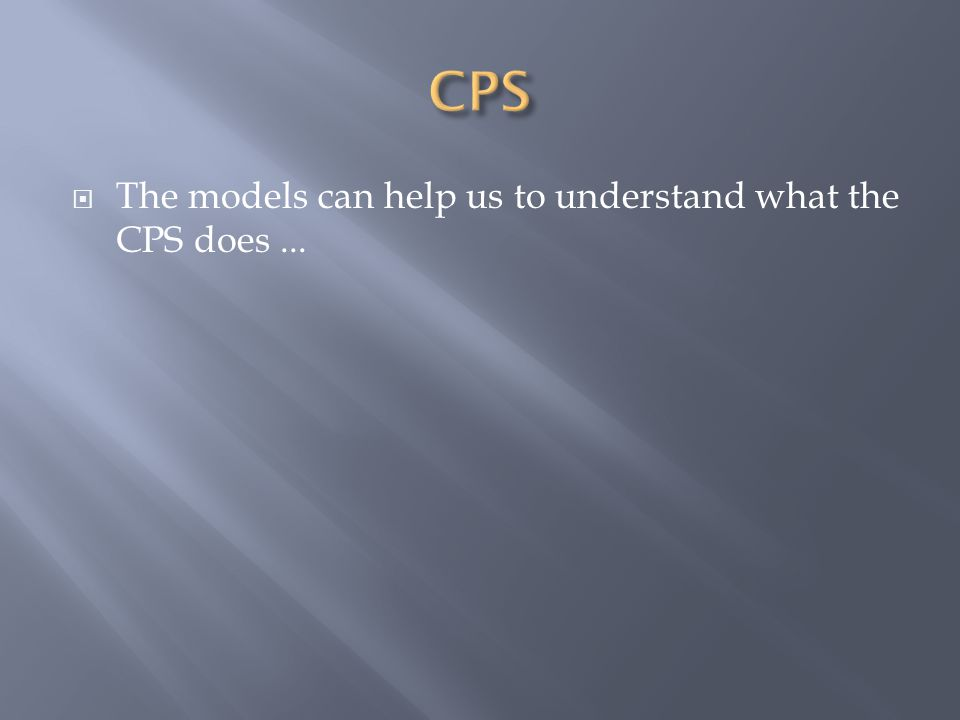  The models can help us to understand what the CPS does...