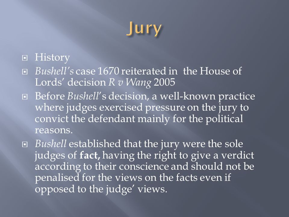  History  Bushell's case 1670 reiterated in the House of Lords' decision R v Wang 2005  Before Bushell 's decision, a well-known practice where judges exercised pressure on the jury to convict the defendant mainly for the political reasons.