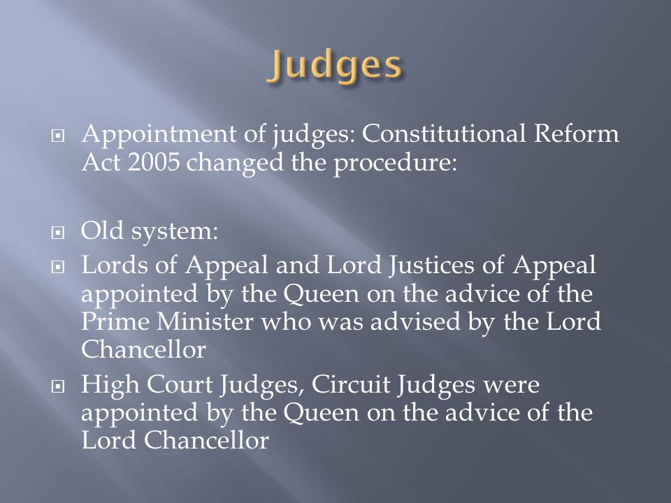  Appointment of judges: Constitutional Reform Act 2005 changed the procedure:  Old system:  Lords of Appeal and Lord Justices of Appeal appointed by the Queen on the advice of the Prime Minister who was advised by the Lord Chancellor  High Court Judges, Circuit Judges were appointed by the Queen on the advice of the Lord Chancellor