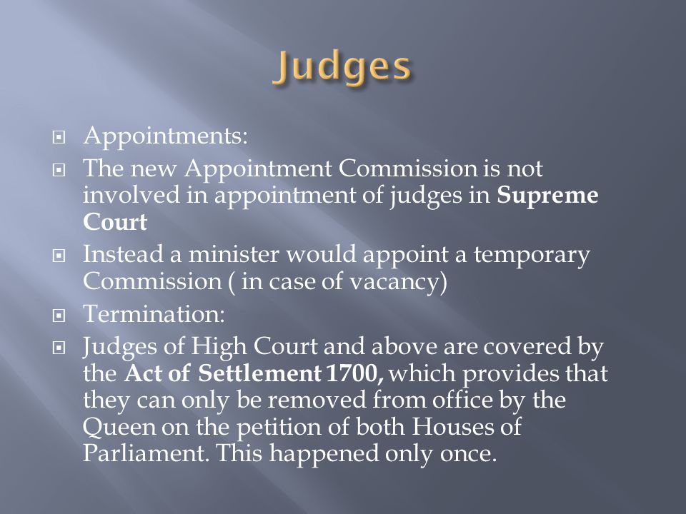  Appointments:  The new Appointment Commission is not involved in appointment of judges in Supreme Court  Instead a minister would appoint a temporary Commission ( in case of vacancy)  Termination:  Judges of High Court and above are covered by the Act of Settlement 1700, which provides that they can only be removed from office by the Queen on the petition of both Houses of Parliament.