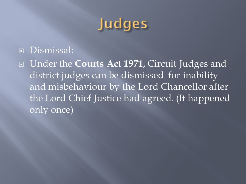  Dismissal:  Under the Courts Act 1971, Circuit Judges and district judges can be dismissed for inability and misbehaviour by the Lord Chancellor after the Lord Chief Justice had agreed.