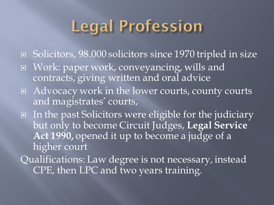  Solicitors, 98.000 solicitors since 1970 tripled in size  Work: paper work, conveyancing, wills and contracts, giving written and oral advice  Advocacy work in the lower courts, county courts and magistrates' courts,  In the past Solicitors were eligible for the judiciary but only to become Circuit Judges, Legal Service Act 1990, opened it up to become a judge of a higher court Qualifications: Law degree is not necessary, instead CPE, then LPC and two years training.