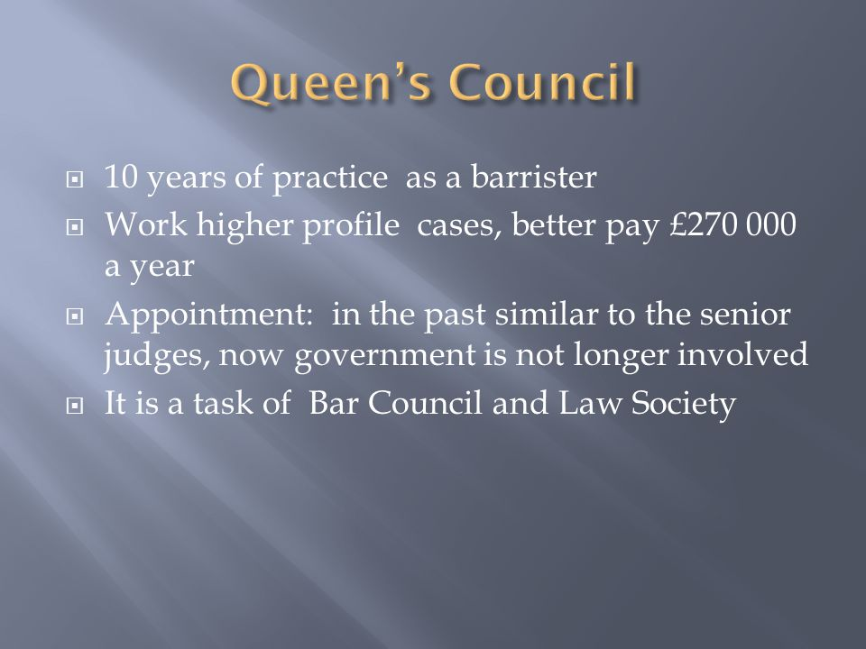  10 years of practice as a barrister  Work higher profile cases, better pay £270 000 a year  Appointment: in the past similar to the senior judges, now government is not longer involved  It is a task of Bar Council and Law Society