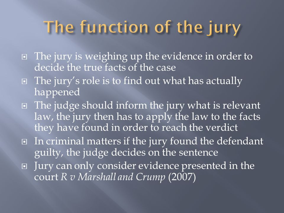  The jury is weighing up the evidence in order to decide the true facts of the case  The jury's role is to find out what has actually happened  The judge should inform the jury what is relevant law, the jury then has to apply the law to the facts they have found in order to reach the verdict  In criminal matters if the jury found the defendant guilty, the judge decides on the sentence  Jury can only consider evidence presented in the court R v Marshall and Crump (2007)