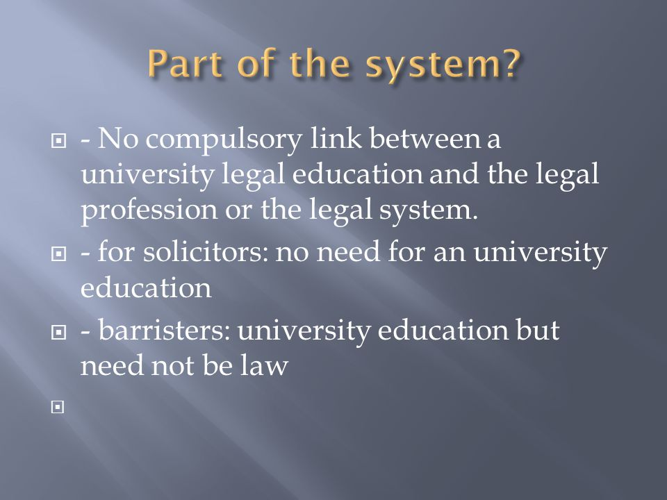  - No compulsory link between a university legal education and the legal profession or the legal system.