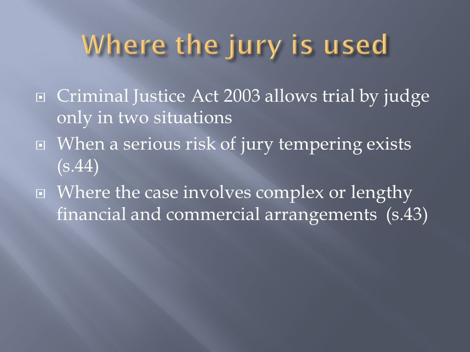  Criminal Justice Act 2003 allows trial by judge only in two situations  When a serious risk of jury tempering exists (s.44)  Where the case involves complex or lengthy financial and commercial arrangements (s.43)