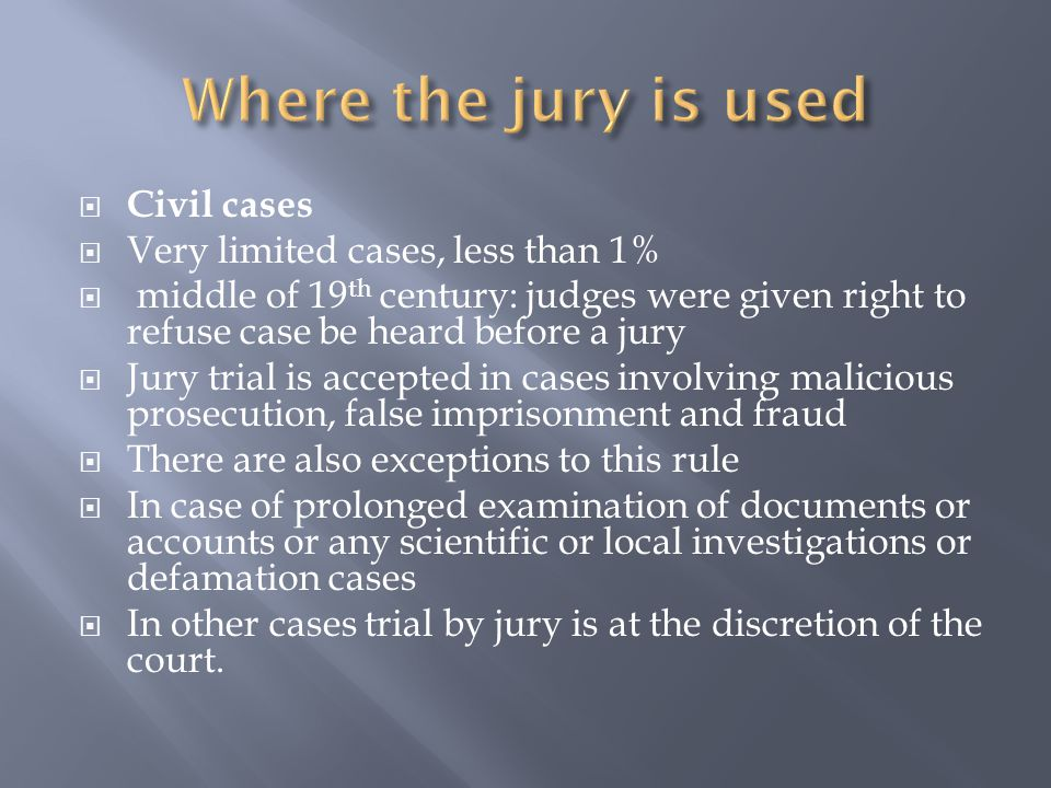  Civil cases  Very limited cases, less than 1%  middle of 19 th century: judges were given right to refuse case be heard before a jury  Jury trial is accepted in cases involving malicious prosecution, false imprisonment and fraud  There are also exceptions to this rule  In case of prolonged examination of documents or accounts or any scientific or local investigations or defamation cases  In other cases trial by jury is at the discretion of the court.