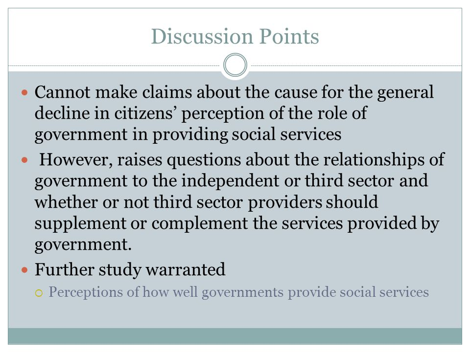 Discussion Points Cannot make claims about the cause for the general decline in citizens' perception of the role of government in providing social services However, raises questions about the relationships of government to the independent or third sector and whether or not third sector providers should supplement or complement the services provided by government.