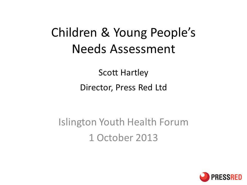 Children & Young People's Needs Assessment Scott Hartley Director, Press Red Ltd Islington Youth Health Forum 1 October 2013