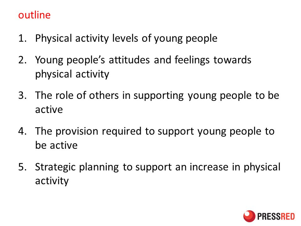 outline 1.Physical activity levels of young people 2.Young people's attitudes and feelings towards physical activity 3.The role of others in supporting young people to be active 4.The provision required to support young people to be active 5.Strategic planning to support an increase in physical activity
