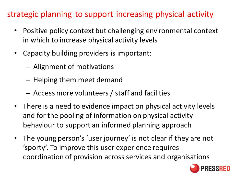 strategic planning to support increasing physical activity Positive policy context but challenging environmental context in which to increase physical activity levels Capacity building providers is important: – Alignment of motivations – Helping them meet demand – Access more volunteers / staff and facilities There is a need to evidence impact on physical activity levels and for the pooling of information on physical activity behaviour to support an informed planning approach The young person's 'user journey' is not clear if they are not 'sporty'.