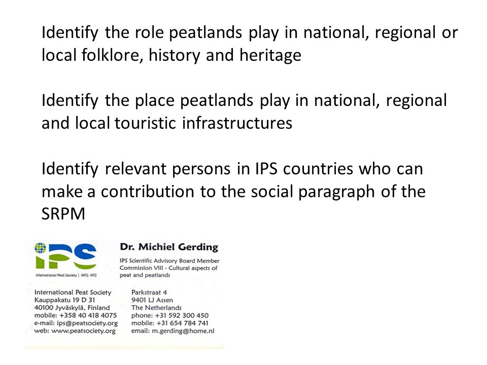 Identify the role peatlands play in national, regional or local folklore, history and heritage Identify the place peatlands play in national, regional and local touristic infrastructures Identify relevant persons in IPS countries who can make a contribution to the social paragraph of the SRPM