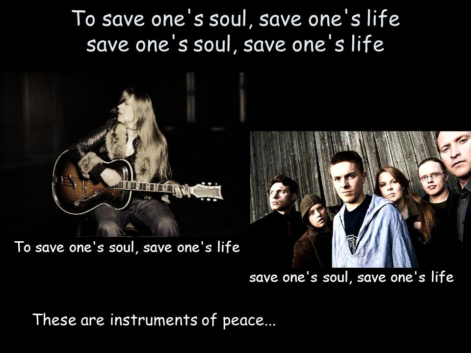 To save one s soul, save one s life save one s soul, save one s life To save one s soul, save one s life save one s soul, save one s life These are instruments of peace...