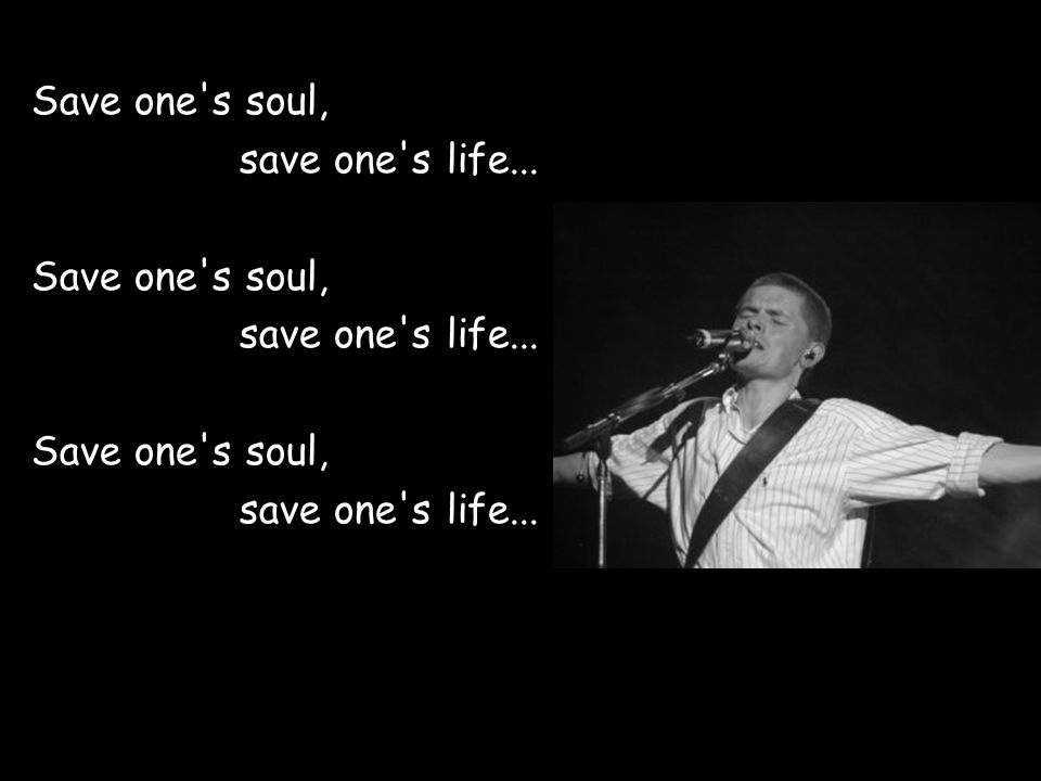 Save one s soul, save one s life... Save one s soul, save one s life...