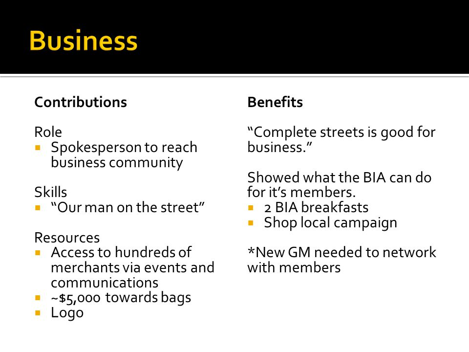 Contributions Role  Spokesperson to reach business community Skills  Our man on the street Resources  Access to hundreds of merchants via events and communications  ~$5,000 towards bags  Logo Benefits Complete streets is good for business. Showed what the BIA can do for it's members.