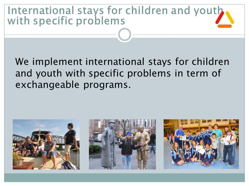 We implement international stays for children and youth with specific problems in term of exchangeable programs.
