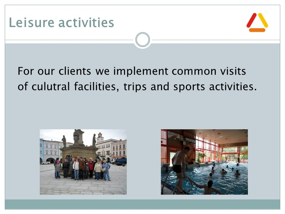 Leisure activities For our clients we implement common visits of culutral facilities, trips and sports activities.